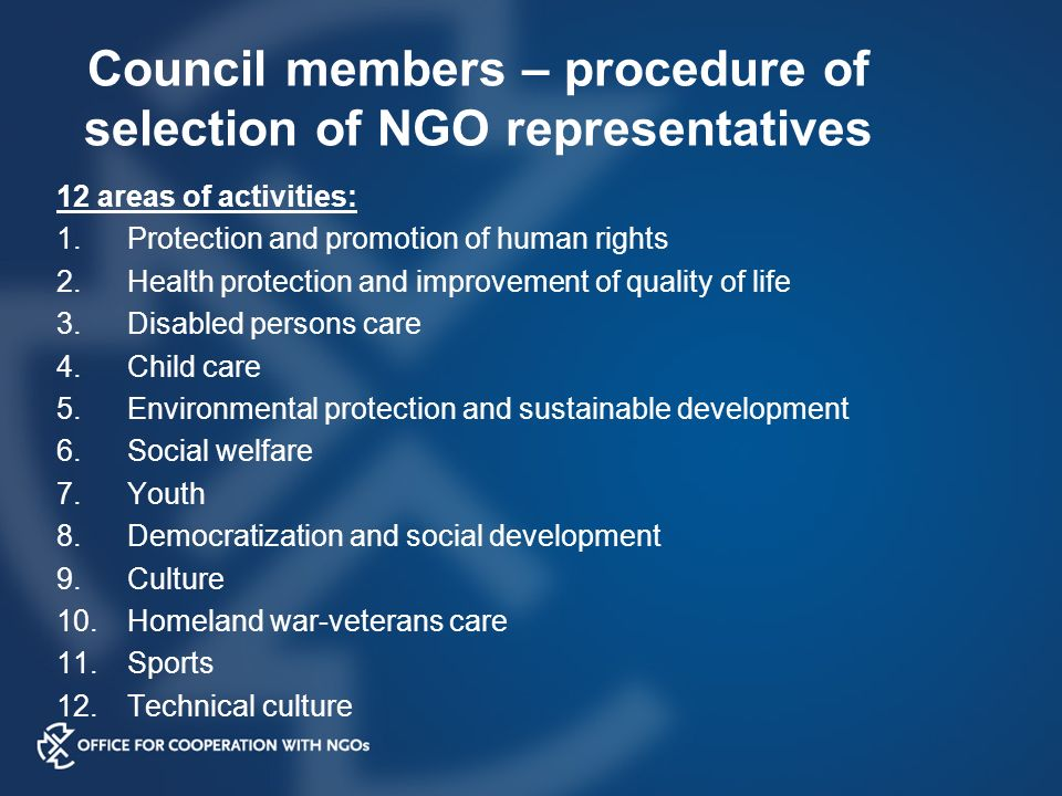 Council members – procedure of selection of NGO representatives 12 areas of activities: 1.Protection and promotion of human rights 2.Health protection and improvement of quality of life 3.Disabled persons care 4.Child care 5.Environmental protection and sustainable development 6.Social welfare 7.Youth 8.Democratization and social development 9.Culture 10.Homeland war-veterans care 11.Sports 12.Technical culture