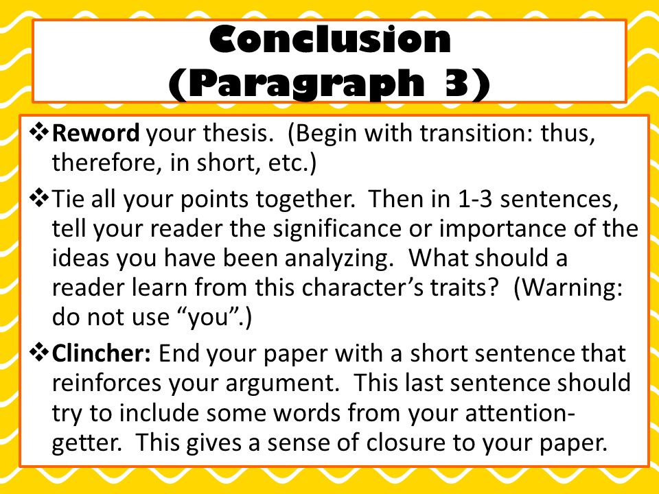 Conclusion (Paragraph 3)  Reword your thesis.