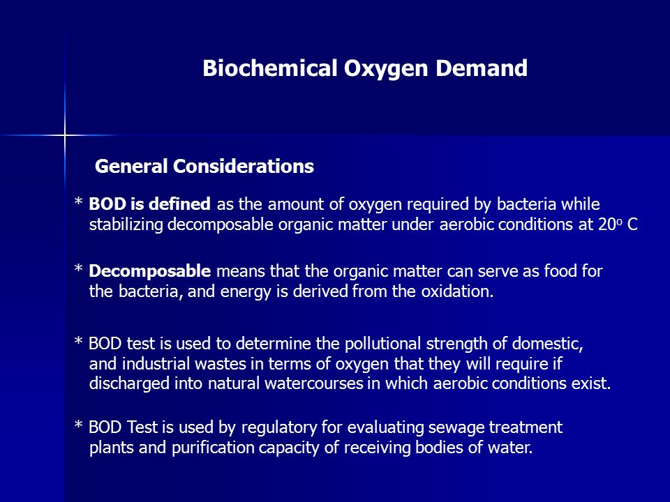 Biochemical Oxygen Demand General Considerations * BOD is defined as the amount of oxygen required by bacteria while stabilizing decomposable organic matter under aerobic conditions at 20 o C * Decomposable means that the organic matter can serve as food for the bacteria, and energy is derived from the oxidation.