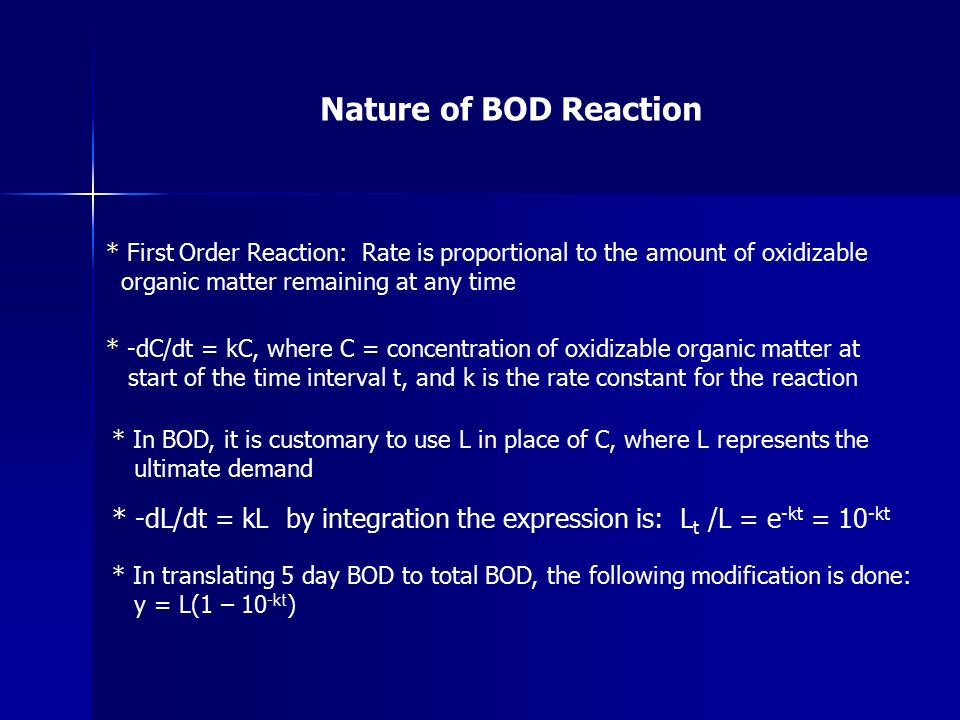 Nature of BOD Reaction * First Order Reaction: Rate is proportional to the amount of oxidizable organic matter remaining at any time * -dC/dt = kC, where C = concentration of oxidizable organic matter at start of the time interval t, and k is the rate constant for the reaction * In BOD, it is customary to use L in place of C, where L represents the ultimate demand * -dL/dt = kL by integration the expression is: L t /L = e -kt = 10 -kt * In translating 5 day BOD to total BOD, the following modification is done: y = L(1 – 10 -kt )