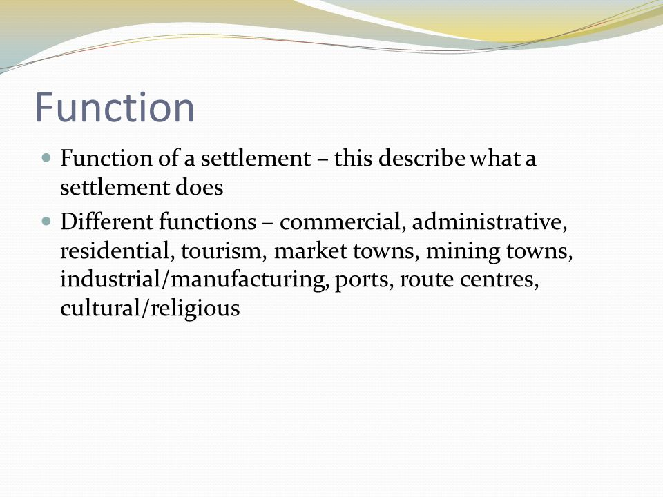 Function Function of a settlement – this describe what a settlement does Different functions – commercial, administrative, residential, tourism, market towns, mining towns, industrial/manufacturing, ports, route centres, cultural/religious