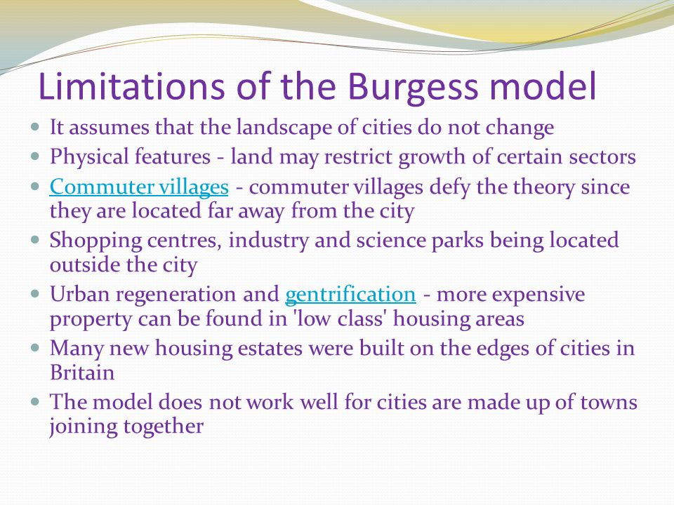 Limitations of the Burgess model It assumes that the landscape of cities do not change Physical features - land may restrict growth of certain sectors Commuter villages - commuter villages defy the theory since they are located far away from the city Commuter villages Shopping centres, industry and science parks being located outside the city Urban regeneration and gentrification - more expensive property can be found in low class housing areasgentrification Many new housing estates were built on the edges of cities in Britain The model does not work well for cities are made up of towns joining together