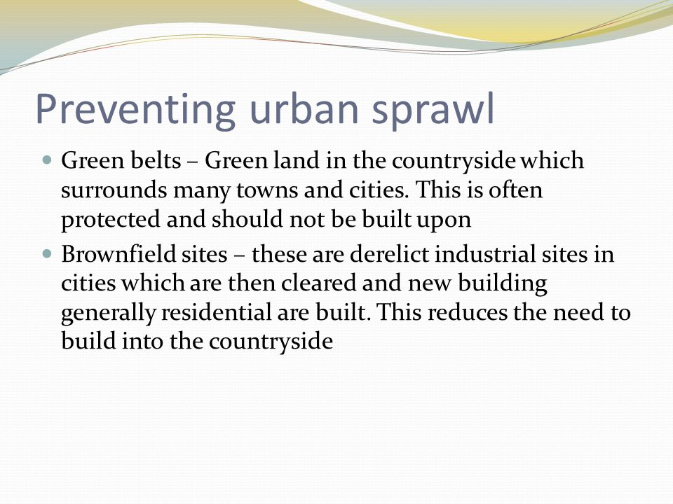 Preventing urban sprawl Green belts – Green land in the countryside which surrounds many towns and cities.
