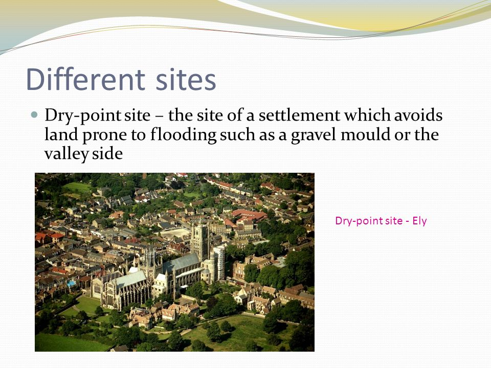 Different sites Dry-point site – the site of a settlement which avoids land prone to flooding such as a gravel mould or the valley side Dry-point site - Ely