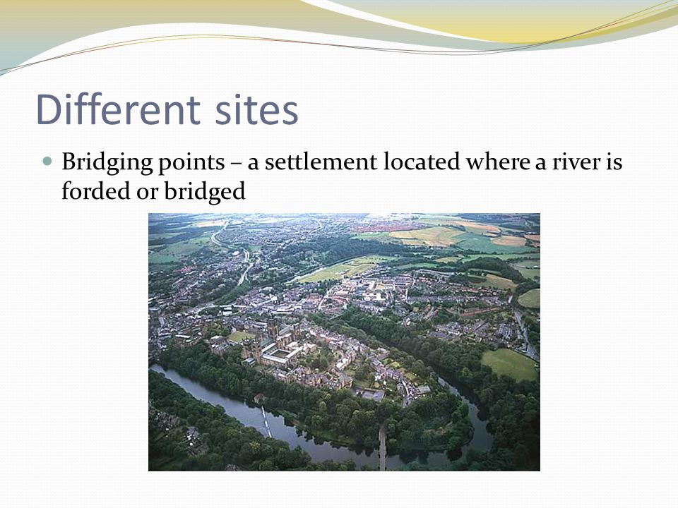 Different sites Bridging points – a settlement located where a river is forded or bridged