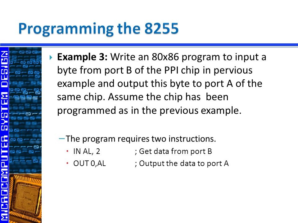  Example 3: Write an 80x86 program to input a byte from port B of the PPI chip in pervious example and output this byte to port A of the same chip.