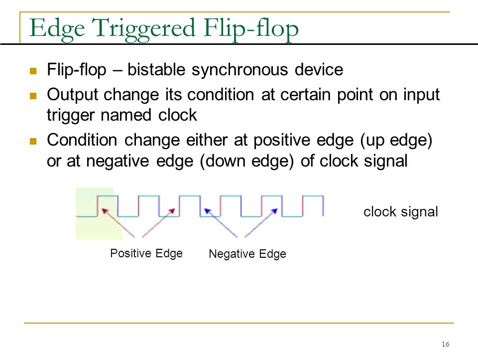 16 Edge Triggered Flip-flop Flip-flop – bistable synchronous device Output change its condition at certain point on input trigger named clock Condition change either at positive edge (up edge) or at negative edge (down edge) of clock signal clock signal Positive Edge Negative Edge