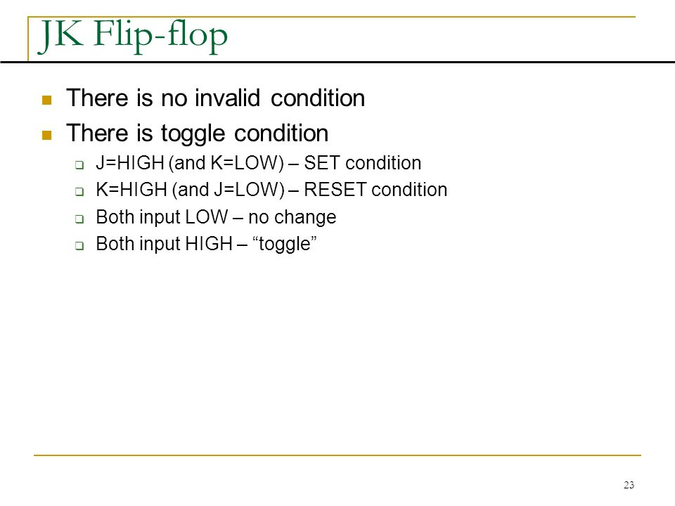23 JK Flip-flop There is no invalid condition There is toggle condition  J=HIGH (and K=LOW) – SET condition  K=HIGH (and J=LOW) – RESET condition  Both input LOW – no change  Both input HIGH – toggle