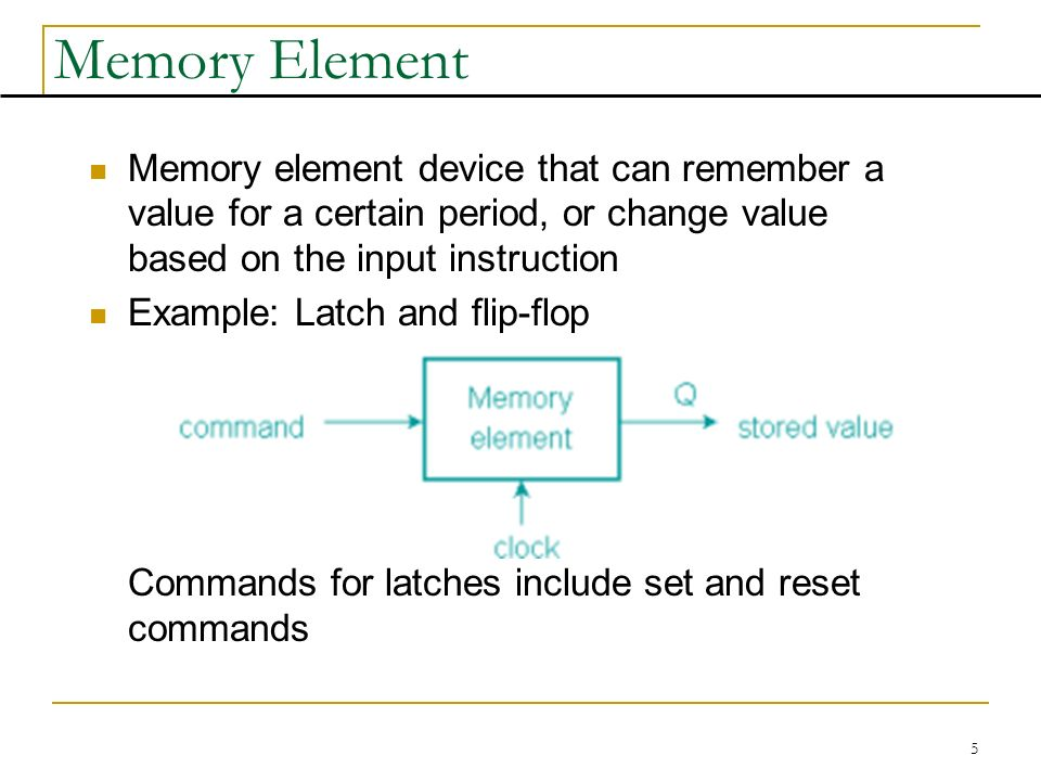 5 Memory Element Memory element device that can remember a value for a certain period, or change value based on the input instruction Example: Latch and flip-flop Commands for latches include set and reset commands