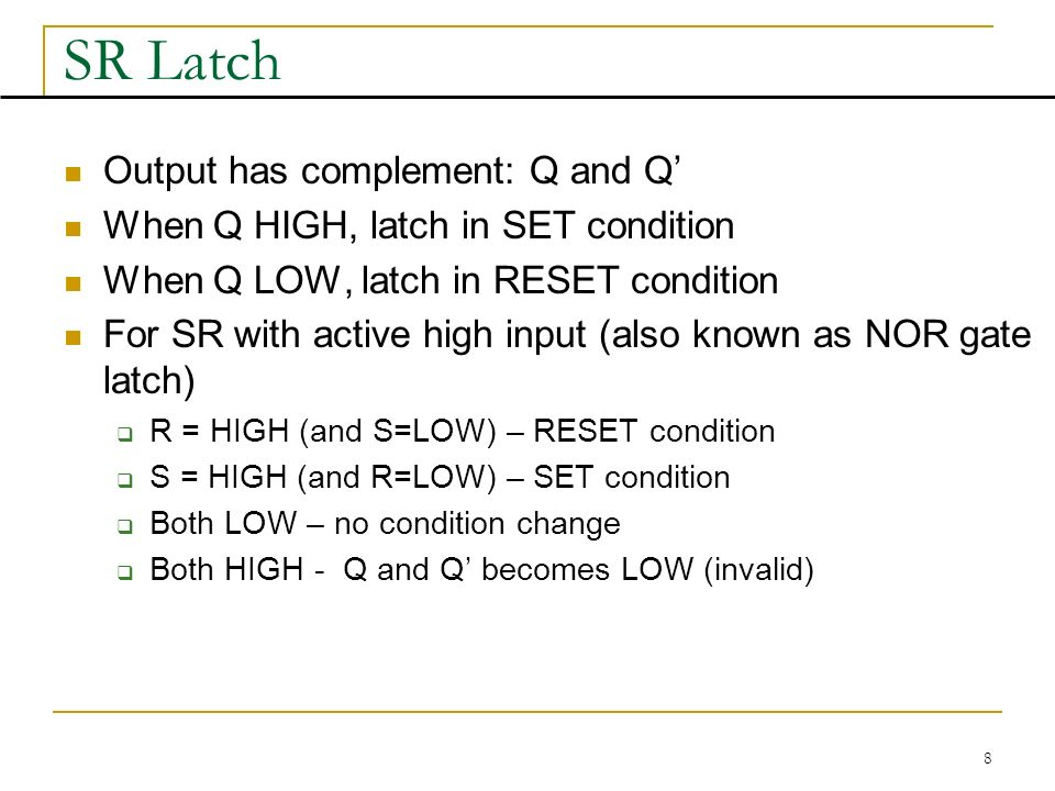 8 SR Latch Output has complement: Q and Q' When Q HIGH, latch in SET condition When Q LOW, latch in RESET condition For SR with active high input (also known as NOR gate latch)  R = HIGH (and S=LOW) – RESET condition  S = HIGH (and R=LOW) – SET condition  Both LOW – no condition change  Both HIGH - Q and Q' becomes LOW (invalid)