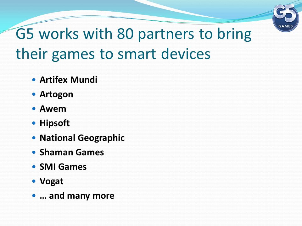 G5 works with 80 partners to bring their games to smart devices Artifex Mundi Artogon Awem Hipsoft National Geographic Shaman Games SMI Games Vogat … and many more