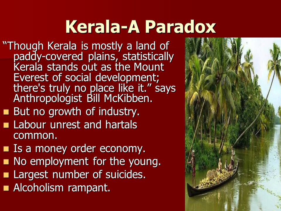 Kerala-A Paradox Though Kerala is mostly a land of paddy-covered plains, statistically Kerala stands out as the Mount Everest of social development; there s truly no place like it. says Anthropologist Bill McKibben.