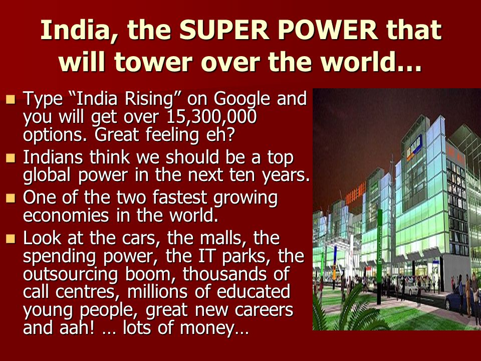 India, the SUPER POWER that will tower over the world… Type India Rising on Google and you will get over 15,300,000 options.
