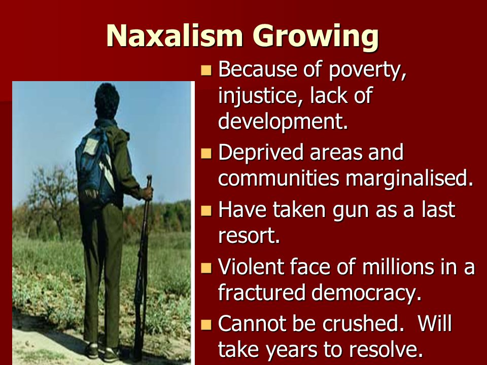 Naxalism Growing Because of poverty, injustice, lack of development.