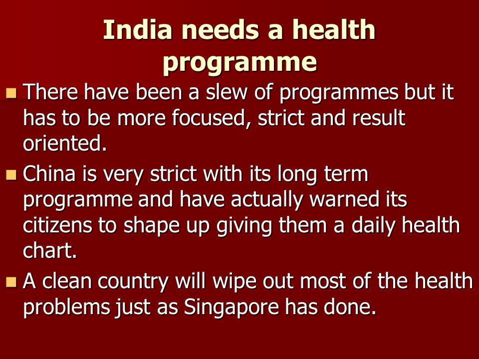 India needs a health programme There have been a slew of programmes but it has to be more focused, strict and result oriented.