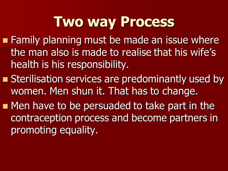 Two way Process Family planning must be made an issue where the man also is made to realise that his wife's health is his responsibility.