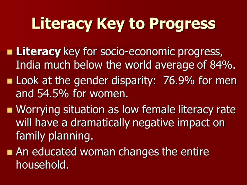 Literacy Key to Progress Literacy key for socio-economic progress, India much below the world average of 84%.