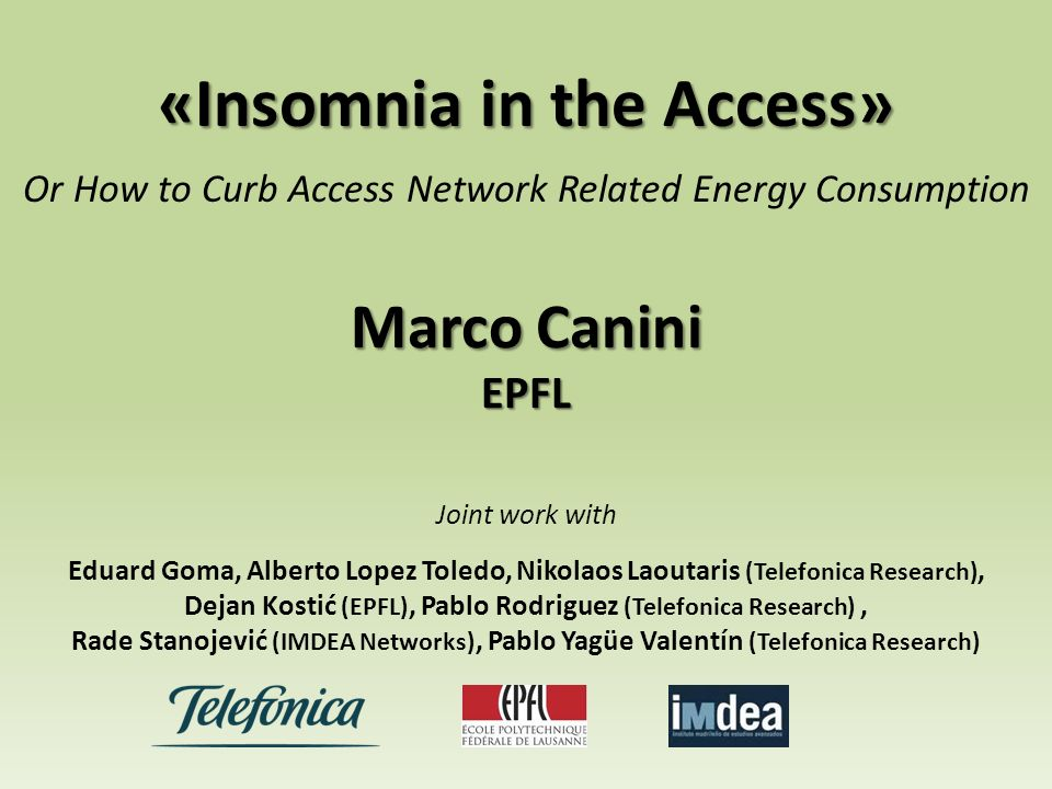 «Insomnia in the Access» Or How to Curb Access Network Related Energy Consumption Marco Canini EPFL Joint work with Eduard Goma, Alberto Lopez Toledo, Nikolaos Laoutaris (Telefonica Research), Dejan Kostić (EPFL), Pablo Rodriguez (Telefonica Research), Rade Stanojević (IMDEA Networks), Pablo Yagüe Valentín (Telefonica Research)