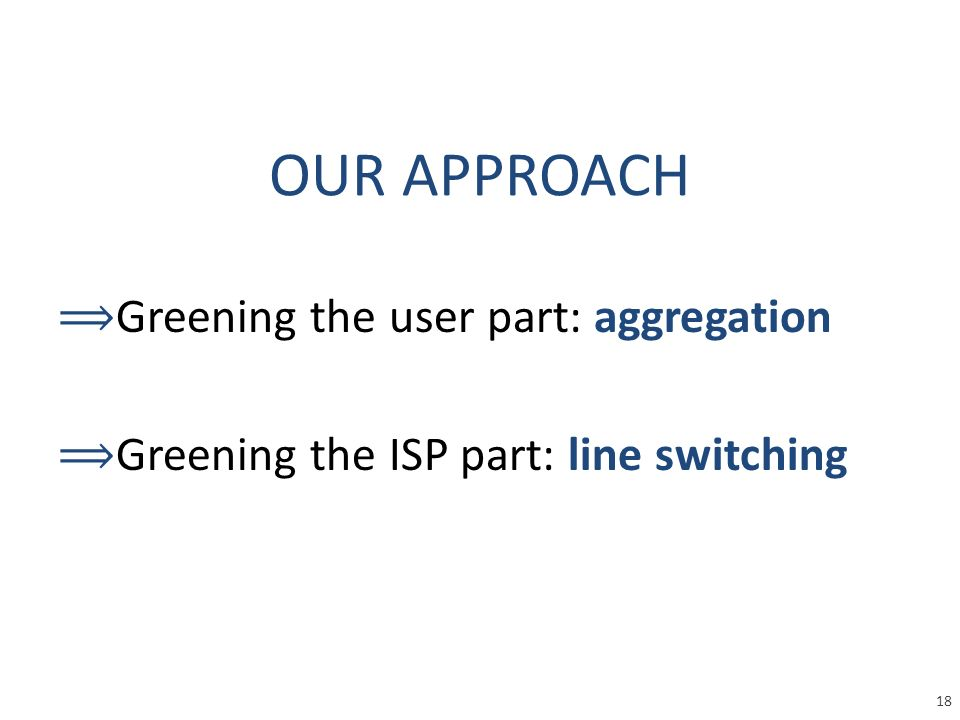 ⟹ Greening the user part: aggregation ⟹ Greening the ISP part: line switching OUR APPROACH 18