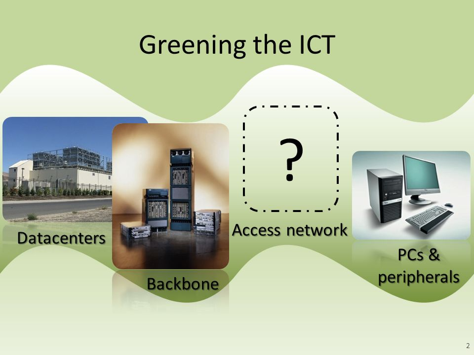 Greening the ICT Datacenters Access network Backbone PCs & peripherals 2