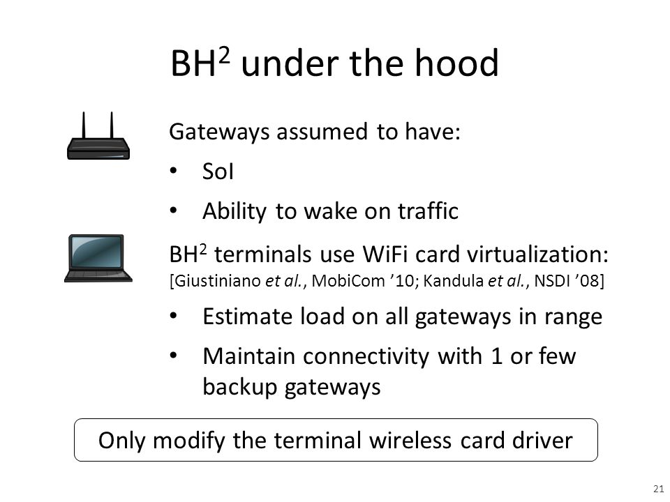 BH 2 under the hood Gateways assumed to have: SoI Ability to wake on traffic BH 2 terminals use WiFi card virtualization: [Giustiniano et al., MobiCom '10; Kandula et al., NSDI '08] Estimate load on all gateways in range Maintain connectivity with 1 or few backup gateways Only modify the terminal wireless card driver 21