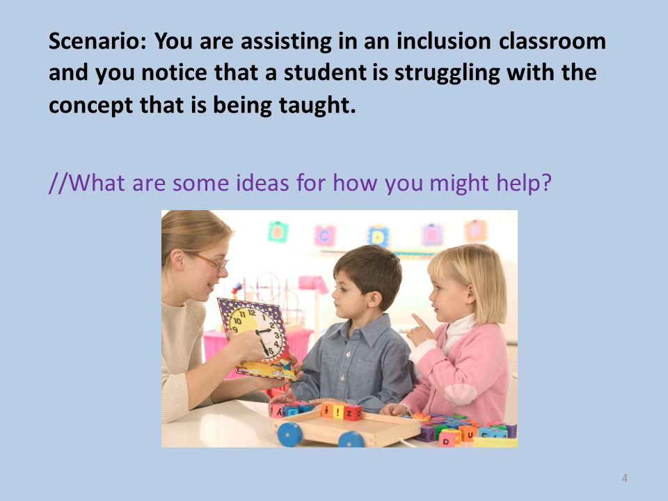 Scenario: You are assisting in an inclusion classroom and you notice that a student is struggling with the concept that is being taught.
