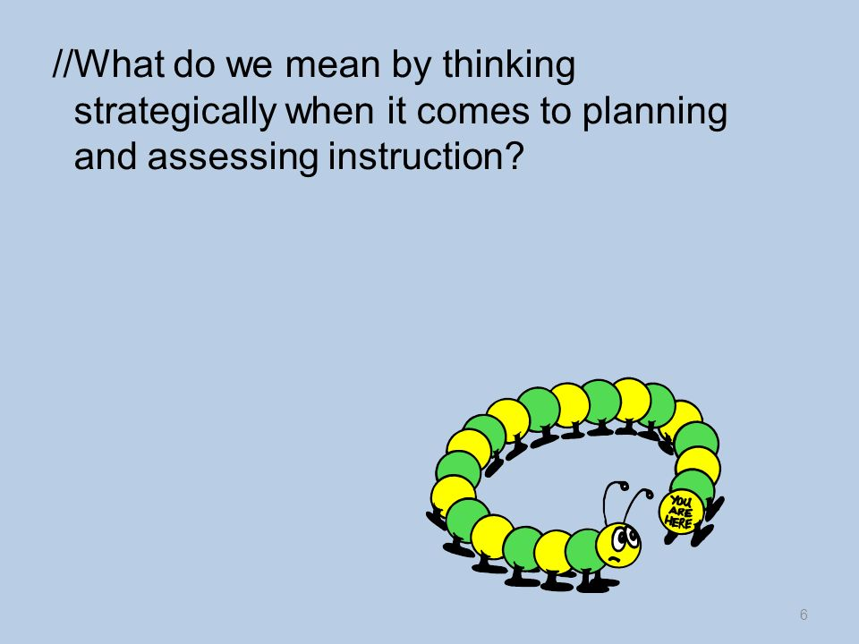 //What do we mean by thinking strategically when it comes to planning and assessing instruction 6