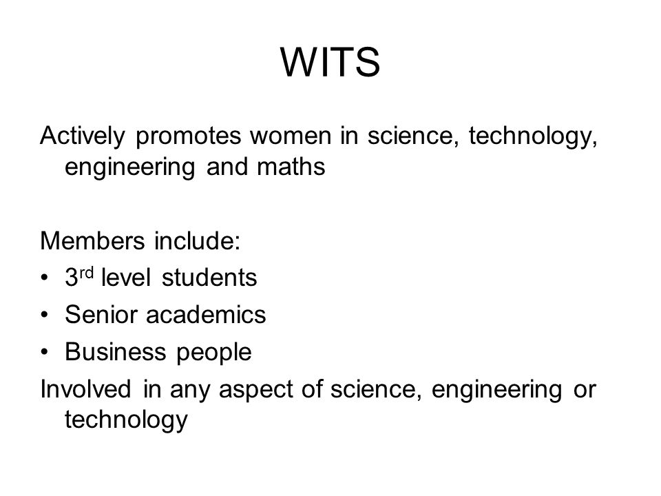 WITS Actively promotes women in science, technology, engineering and maths Members include: 3 rd level students Senior academics Business people Involved in any aspect of science, engineering or technology