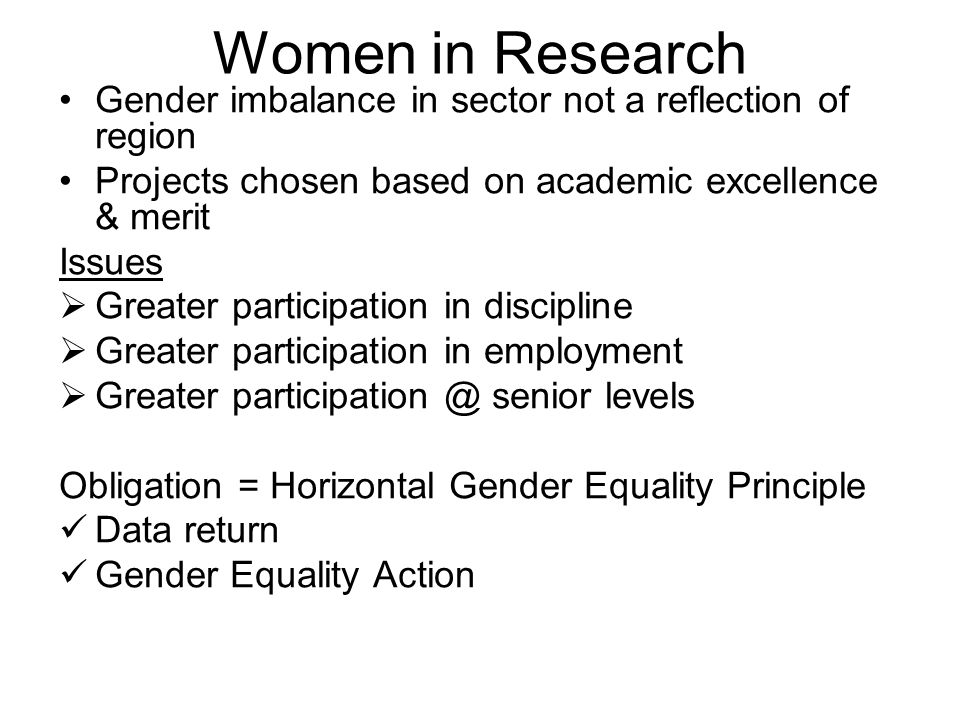 Women in Research Gender imbalance in sector not a reflection of region Projects chosen based on academic excellence & merit Issues  Greater participation in discipline  Greater participation in employment  Greater senior levels Obligation = Horizontal Gender Equality Principle Data return Gender Equality Action