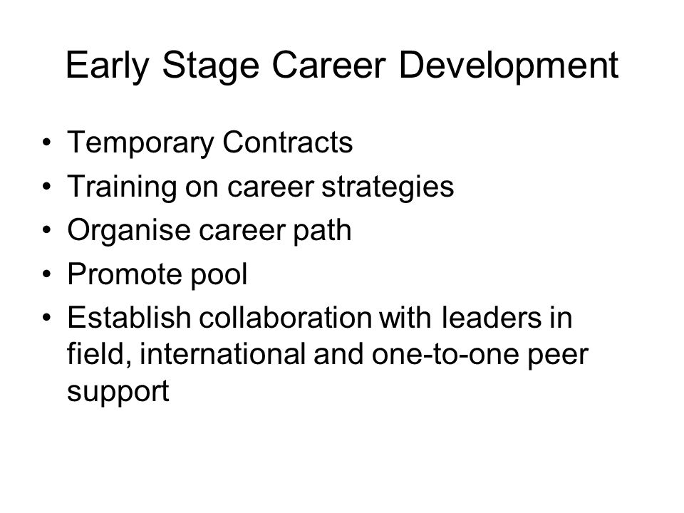 Early Stage Career Development Temporary Contracts Training on career strategies Organise career path Promote pool Establish collaboration with leaders in field, international and one-to-one peer support