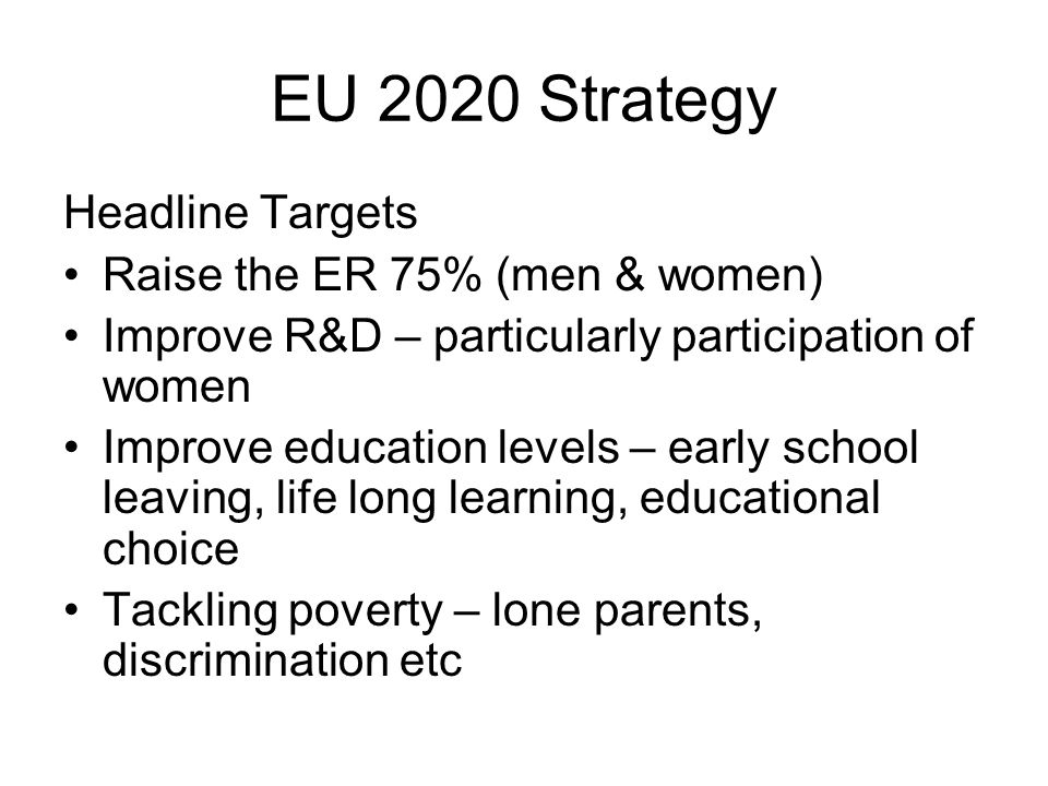 EU 2020 Strategy Headline Targets Raise the ER 75% (men & women) Improve R&D – particularly participation of women Improve education levels – early school leaving, life long learning, educational choice Tackling poverty – lone parents, discrimination etc