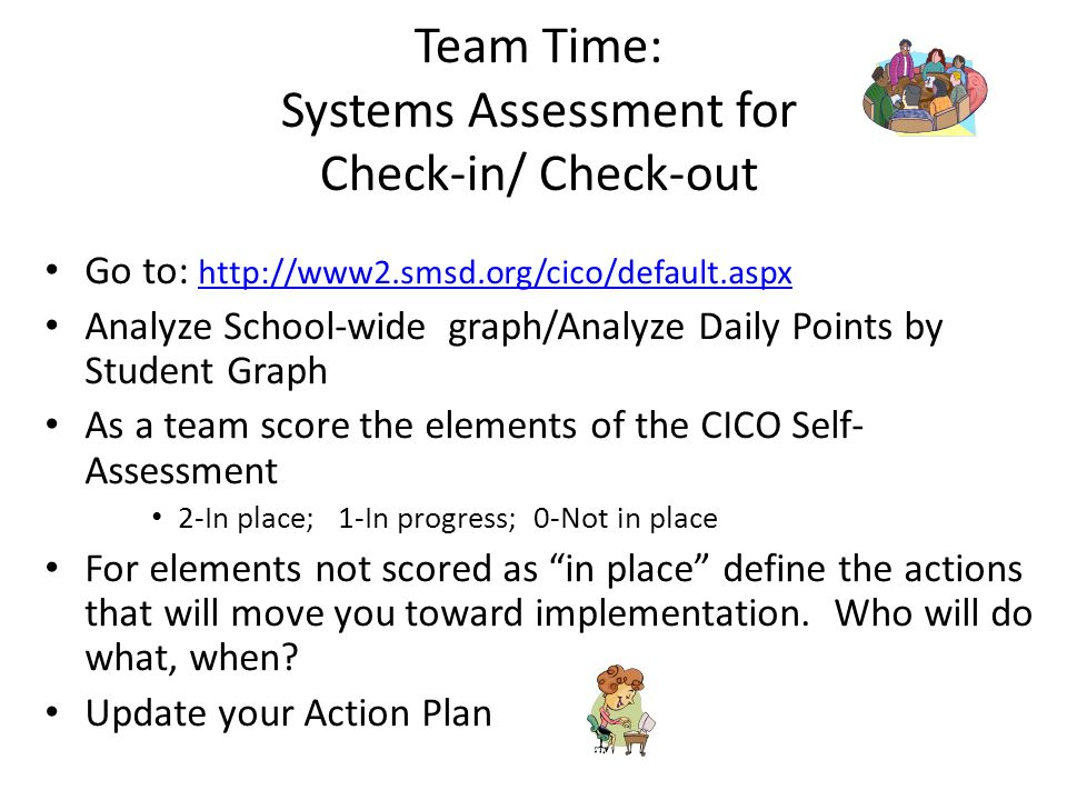 Team Time: Systems Assessment for Check-in/ Check-out Go to:     Analyze School-wide graph/Analyze Daily Points by Student Graph As a team score the elements of the CICO Self- Assessment 2-In place; 1-In progress; 0-Not in place For elements not scored as in place define the actions that will move you toward implementation.