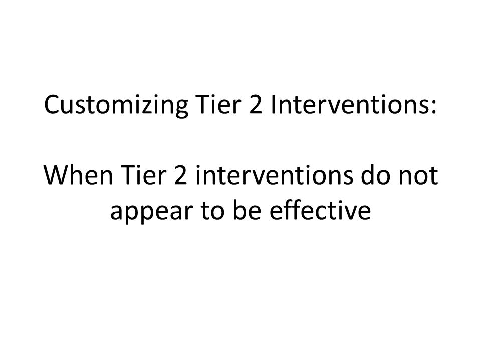 Customizing Tier 2 Interventions: When Tier 2 interventions do not appear to be effective