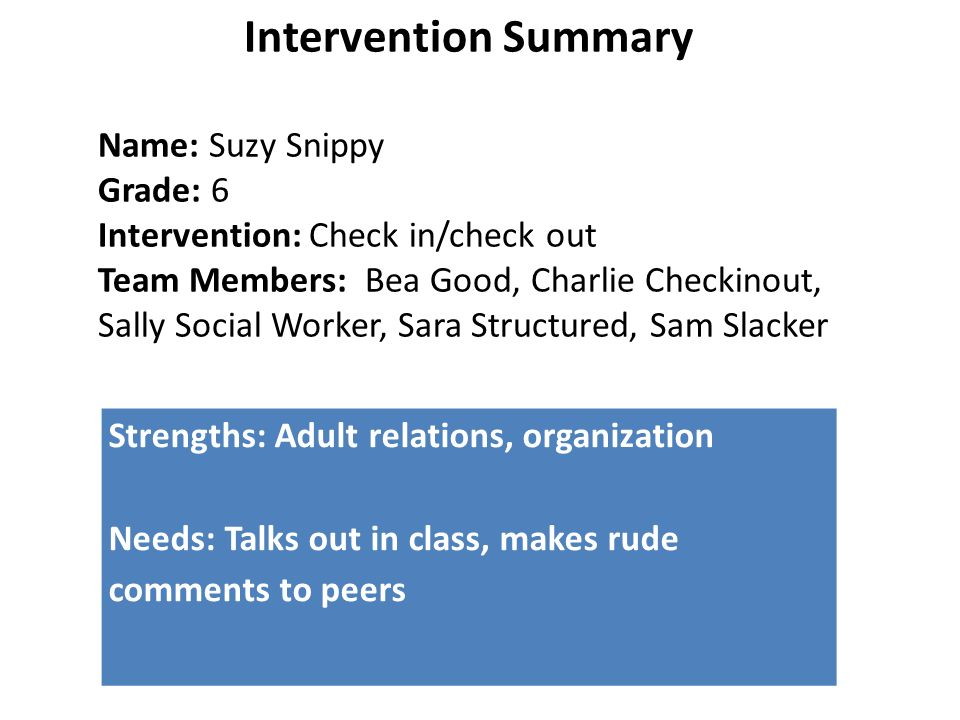 Strengths: Adult relations, organization Needs: Talks out in class, makes rude comments to peers Intervention Summary Name: Suzy Snippy Grade: 6 Intervention: Check in/check out Team Members: Bea Good, Charlie Checkinout, Sally Social Worker, Sara Structured, Sam Slacker