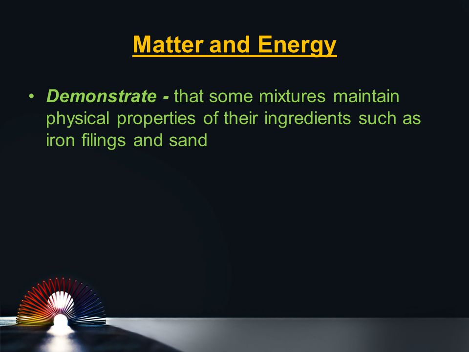 Matter and Energy Demonstrate - that some mixtures maintain physical properties of their ingredients such as iron filings and sand