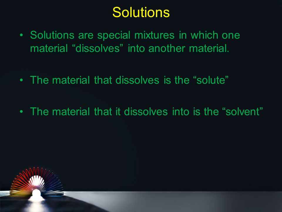 Solutions Solutions are special mixtures in which one material dissolves into another material.