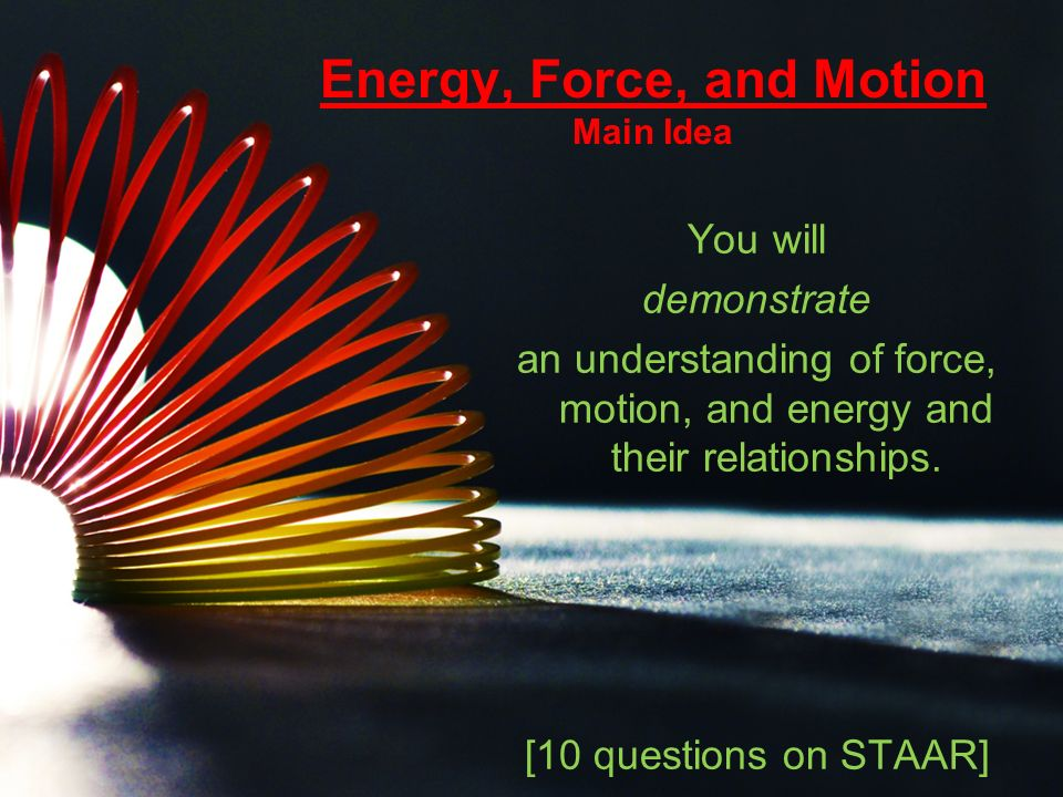 Energy, Force, and Motion Main Idea You will demonstrate an understanding of force, motion, and energy and their relationships.