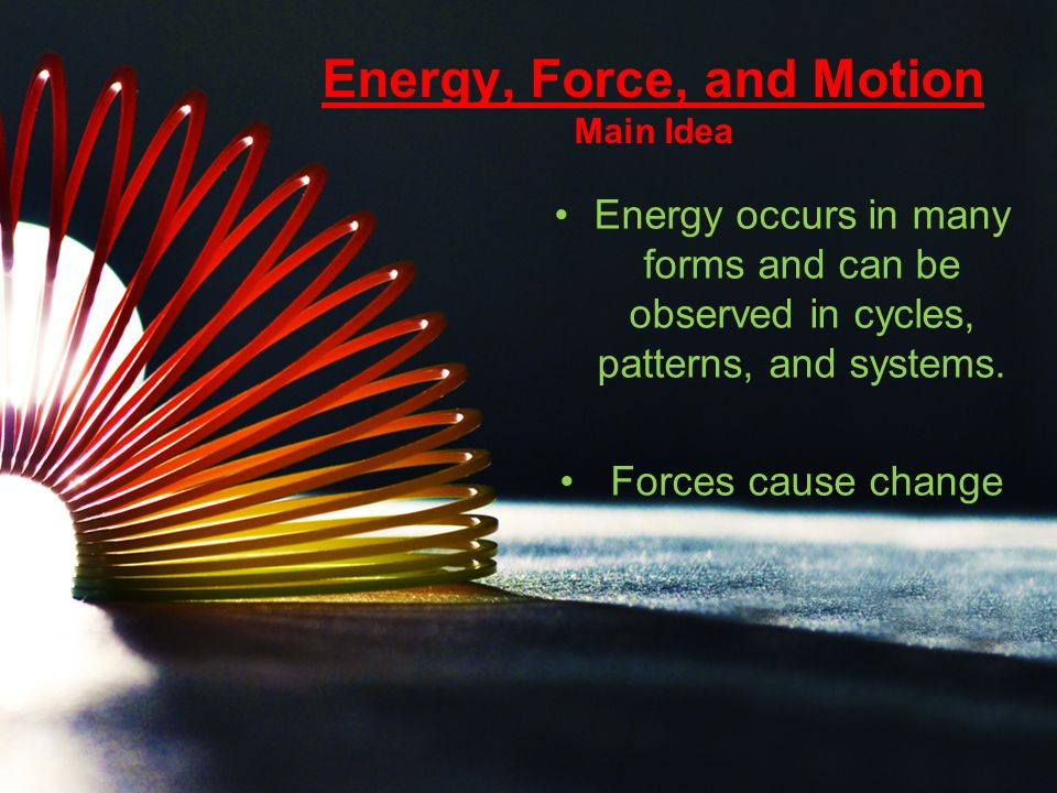 Energy, Force, and Motion Main Idea Energy occurs in many forms and can be observed in cycles, patterns, and systems.