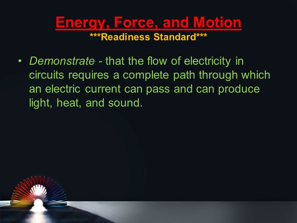 Energy, Force, and Motion ***Readiness Standard*** Demonstrate - that the flow of electricity in circuits requires a complete path through which an electric current can pass and can produce light, heat, and sound.