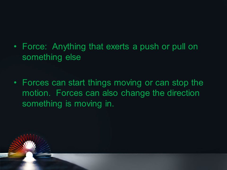 Force: Anything that exerts a push or pull on something else Forces can start things moving or can stop the motion.