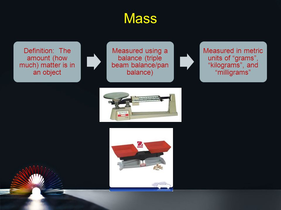 Mass Definition: The amount (how much) matter is in an object Measured using a balance (triple beam balance/pan balance) Measured in metric units of grams , kilograms , and milligrams