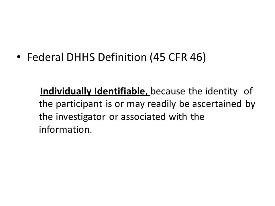 Federal DHHS Definition (45 CFR 46) Individually Identifiable, because the identity of the participant is or may readily be ascertained by the investigator or associated with the information.