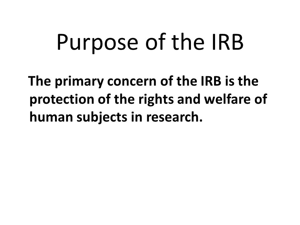 Purpose of the IRB The primary concern of the IRB is the protection of the rights and welfare of human subjects in research.