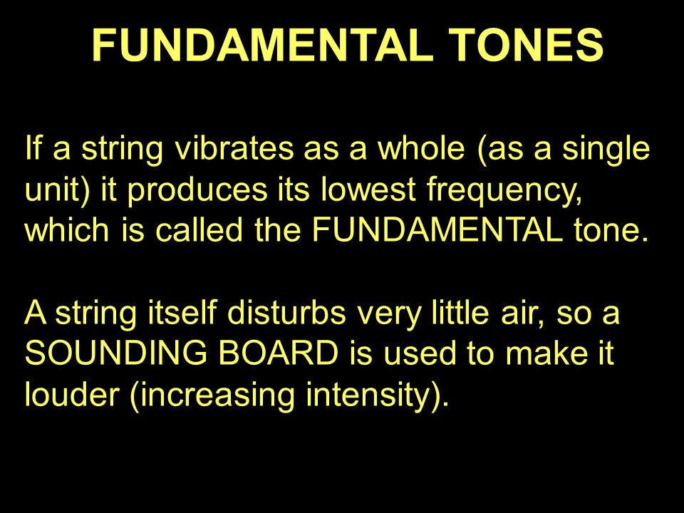 FUNDAMENTAL TONES If a string vibrates as a whole (as a single unit) it produces its lowest frequency, which is called the FUNDAMENTAL tone.