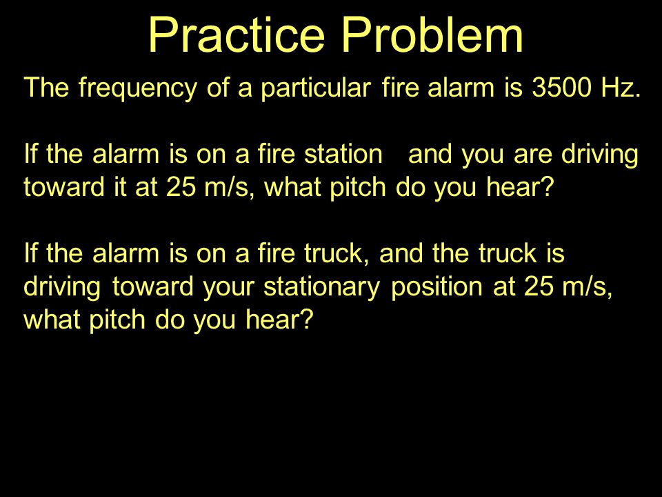 Practice Problem The frequency of a particular fire alarm is 3500 Hz.