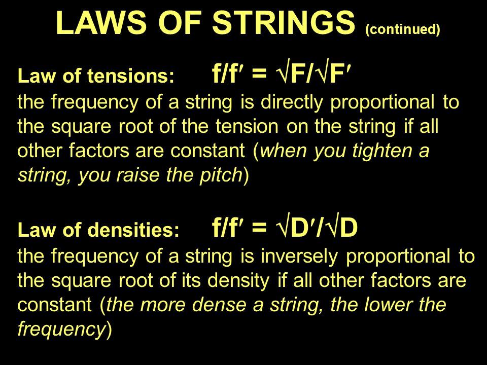 LAWS OF STRINGS (continued) Law of tensions: f/f =  F/  F the frequency of a string is directly proportional to the square root of the tension on the string if all other factors are constant (when you tighten a string, you raise the pitch) Law of densities: f/f =  D/  D the frequency of a string is inversely proportional to the square root of its density if all other factors are constant (the more dense a string, the lower the frequency)