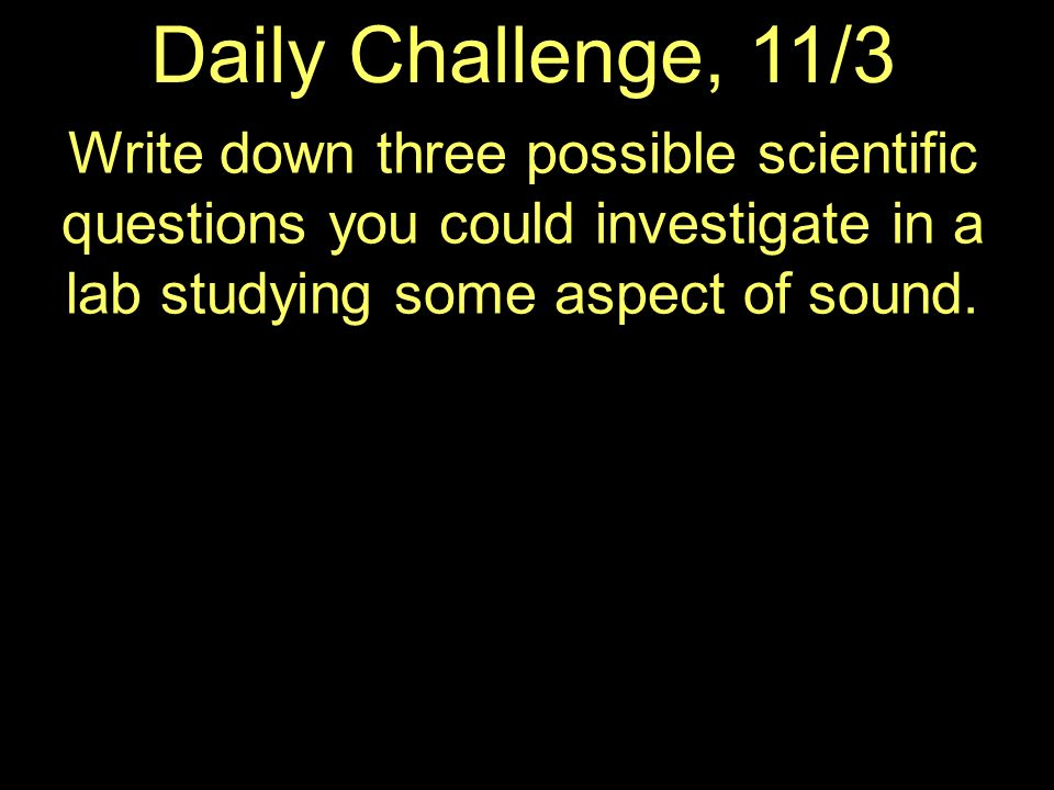 Daily Challenge, 11/3 Write down three possible scientific questions you could investigate in a lab studying some aspect of sound.