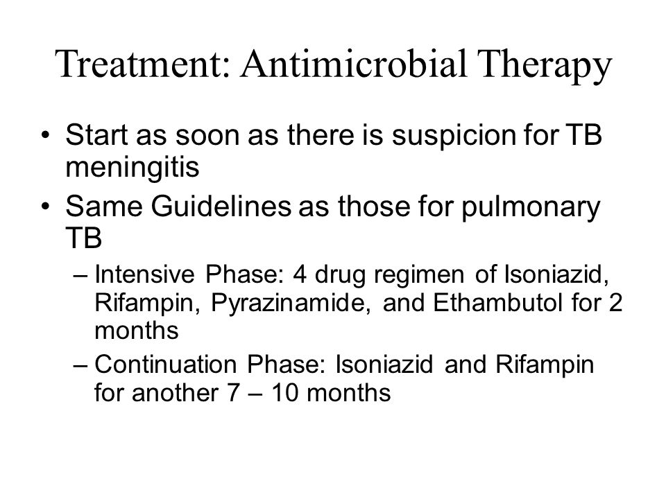 Treatment: Antimicrobial Therapy Start as soon as there is suspicion for TB meningitis Same Guidelines as those for pulmonary TB –Intensive Phase: 4 drug regimen of Isoniazid, Rifampin, Pyrazinamide, and Ethambutol for 2 months –Continuation Phase: Isoniazid and Rifampin for another 7 – 10 months