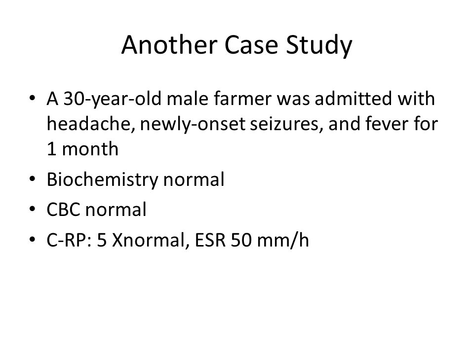 Another Case Study A 30-year-old male farmer was admitted with headache, newly-onset seizures, and fever for 1 month Biochemistry normal CBC normal C-RP: 5 Xnormal, ESR 50 mm/h