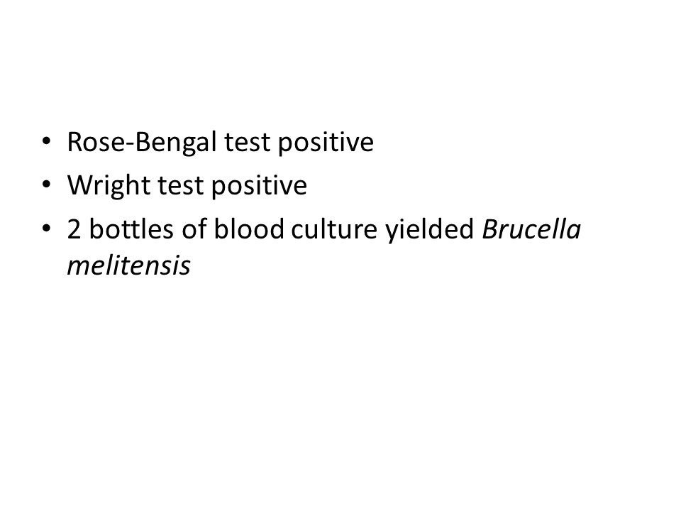 Rose-Bengal test positive Wright test positive 2 bottles of blood culture yielded Brucella melitensis